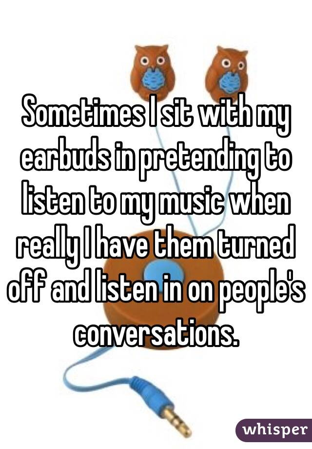 Sometimes I sit with my earbuds in pretending to listen to my music when really I have them turned off and listen in on people's conversations.
