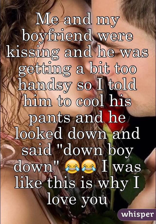 """Me and my boyfriend were kissing and he was getting a bit too handsy so I told him to cool his pants and he looked down and said """"down boy down"""" 😂😂 I was like this is why I love you"""