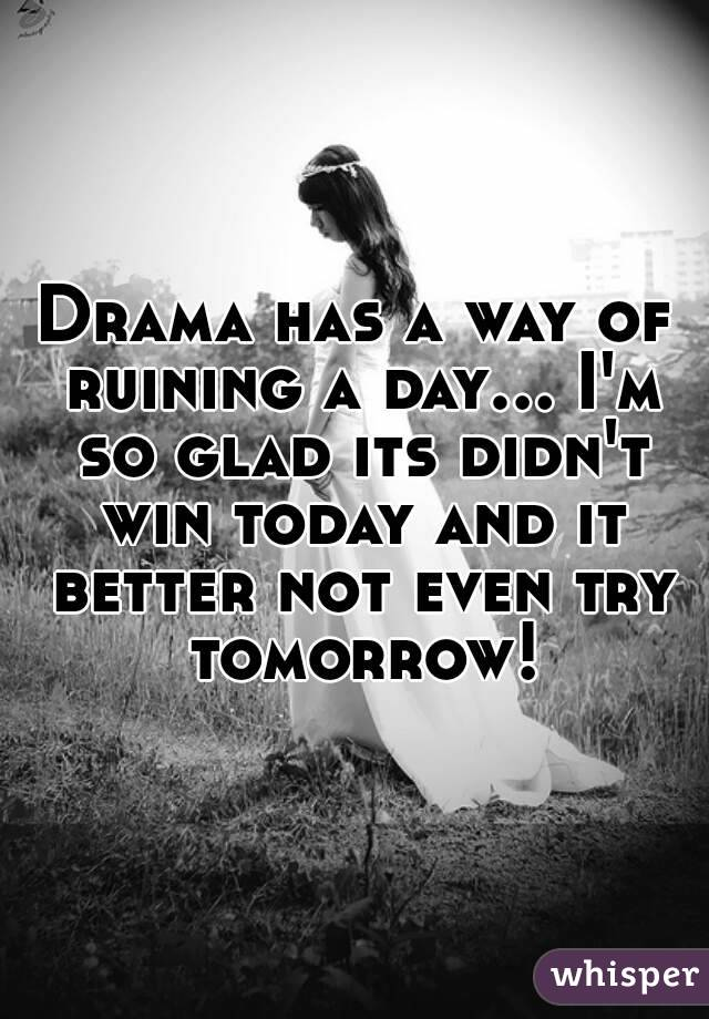 Drama has a way of ruining a day... I'm so glad its didn't win today and it better not even try tomorrow!