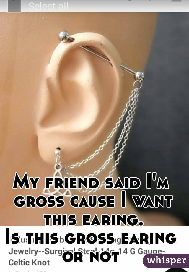 My friend said I'm gross cause I want this earing. Is this gross earing or not