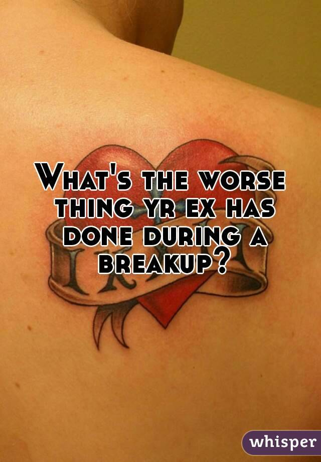 What's the worse thing yr ex has done during a breakup?