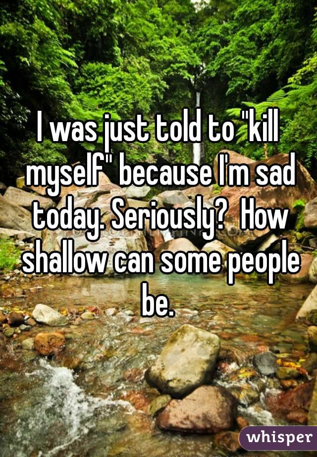 "I was just told to ""kill myself"" because I'm sad today. Seriously?  How shallow can some people be."