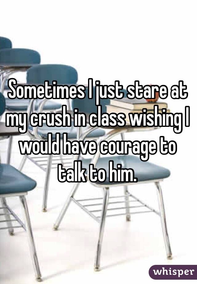 Sometimes I just stare at my crush in class wishing I would have courage to talk to him.