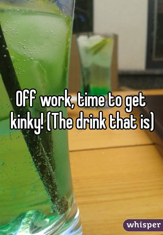 Off work, time to get kinky! (The drink that is)