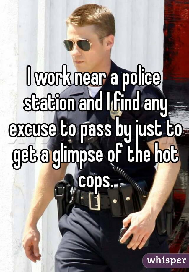 I work near a police station and I find any excuse to pass by just to get a glimpse of the hot cops.