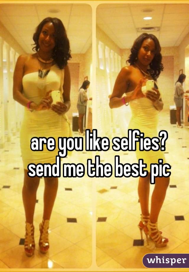 are you like selfies? send me the best pic