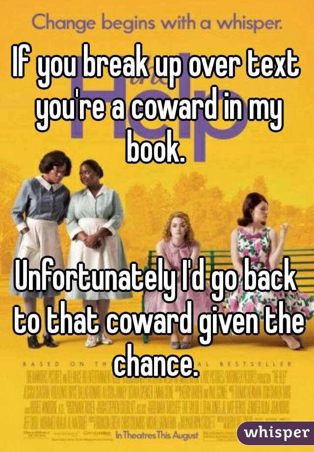 If you break up over text you're a coward in my book.    Unfortunately I'd go back to that coward given the chance.