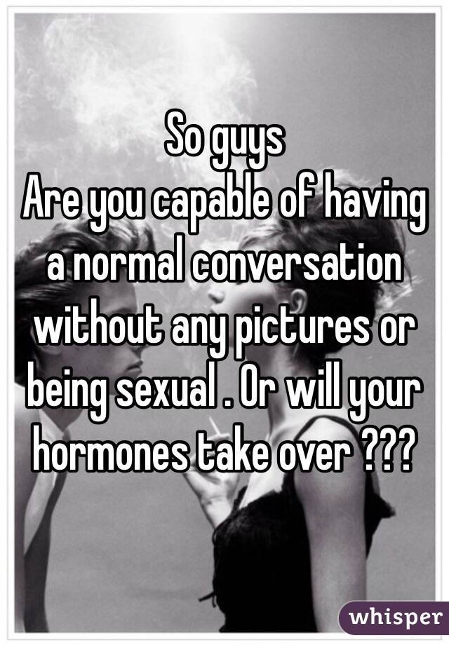 So guys Are you capable of having a normal conversation without any pictures or being sexual . Or will your hormones take over ???