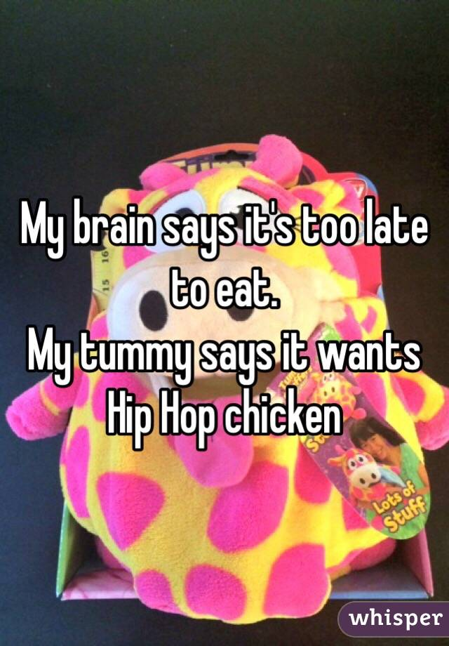 My brain says it's too late to eat.  My tummy says it wants Hip Hop chicken