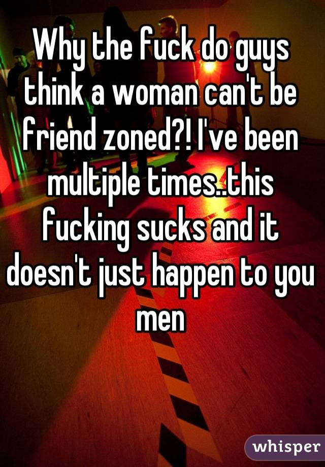 Why the fuck do guys think a woman can't be friend zoned?! I've been multiple times..this fucking sucks and it doesn't just happen to you men