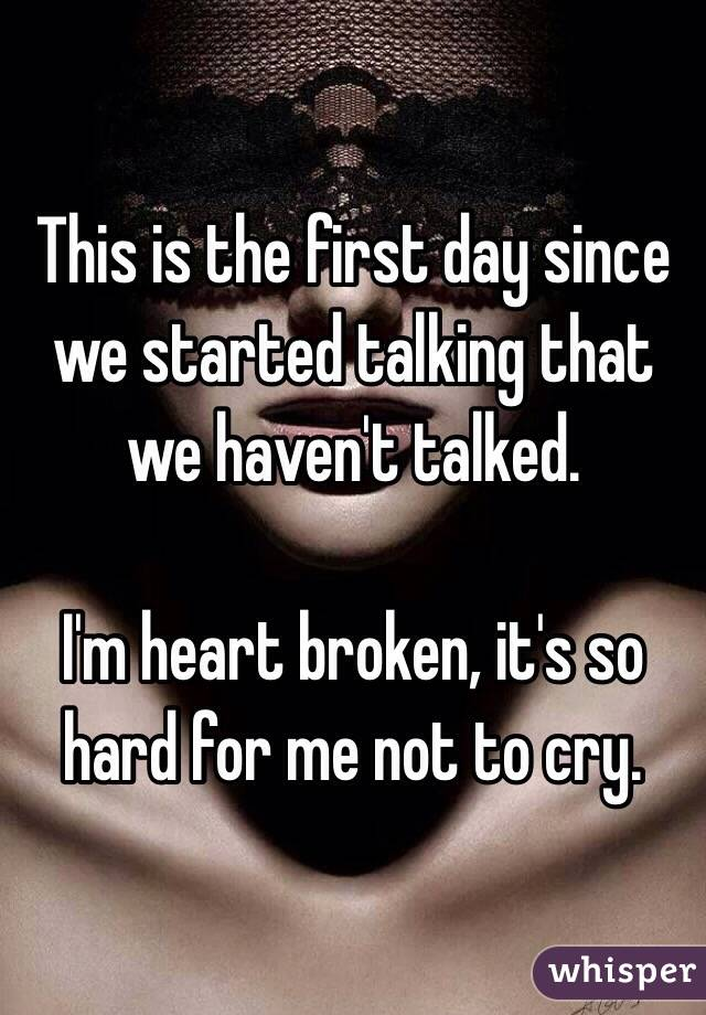 This is the first day since we started talking that we haven't talked.   I'm heart broken, it's so hard for me not to cry.