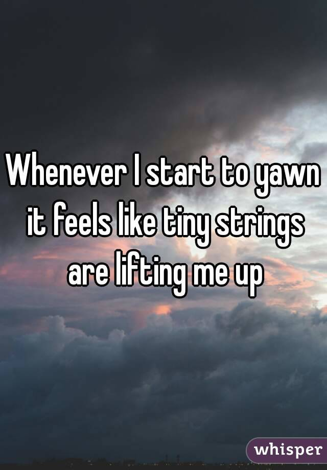 Whenever I start to yawn it feels like tiny strings are lifting me up