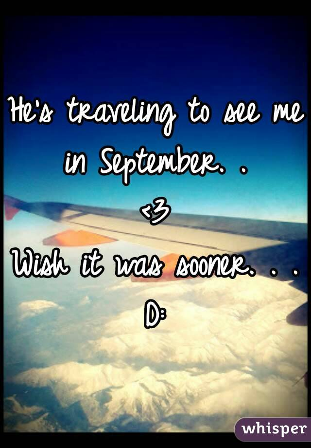 He's traveling to see me in September. .  <3 Wish it was sooner. . . D: