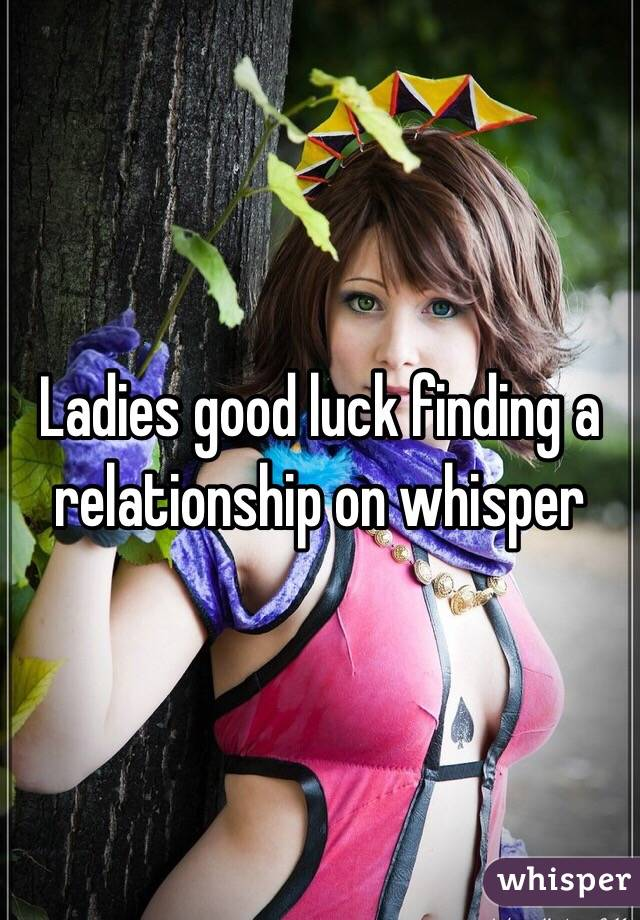 Ladies good luck finding a relationship on whisper