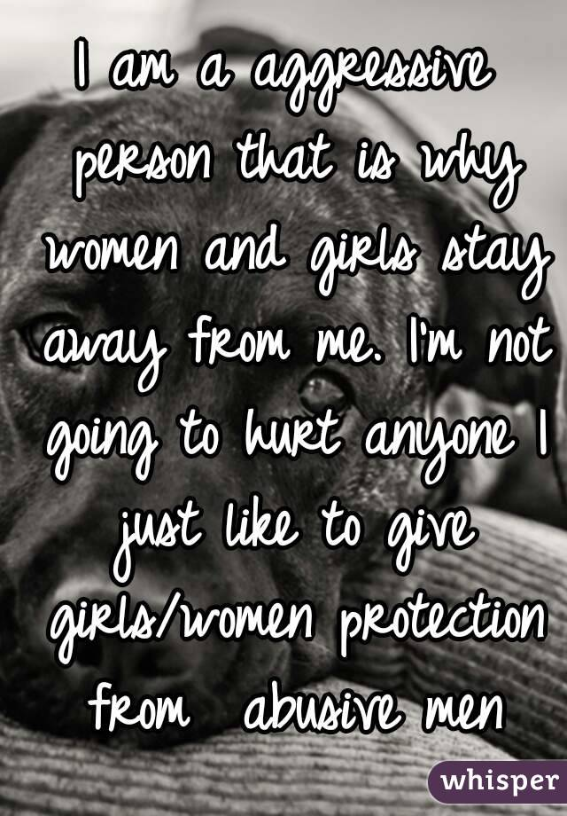 I am a aggressive person that is why women and girls stay away from me. I'm not going to hurt anyone I just like to give girls/women protection from  abusive men