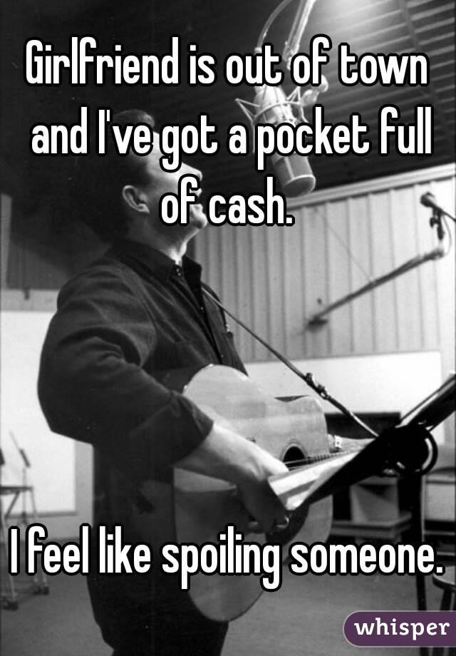 Girlfriend is out of town and I've got a pocket full of cash.      I feel like spoiling someone.