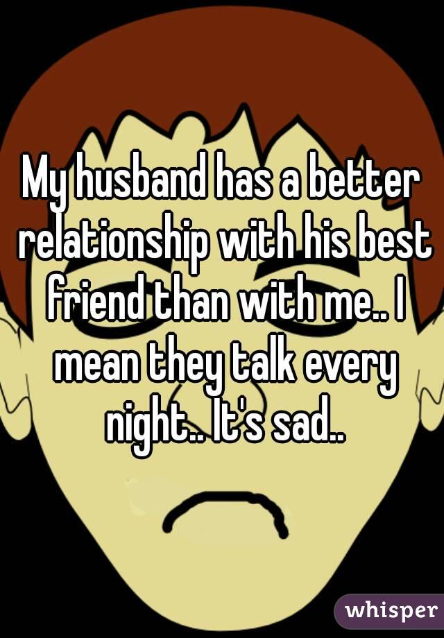 My husband has a better relationship with his best friend than with me.. I mean they talk every night.. It's sad..