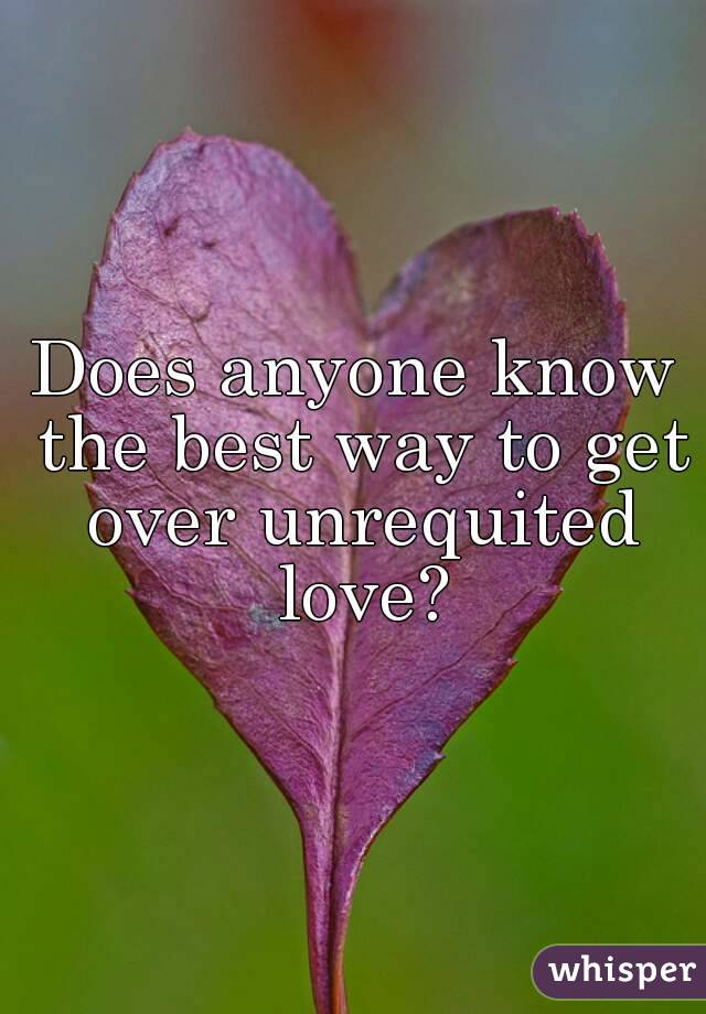 Does anyone know the best way to get over unrequited love?