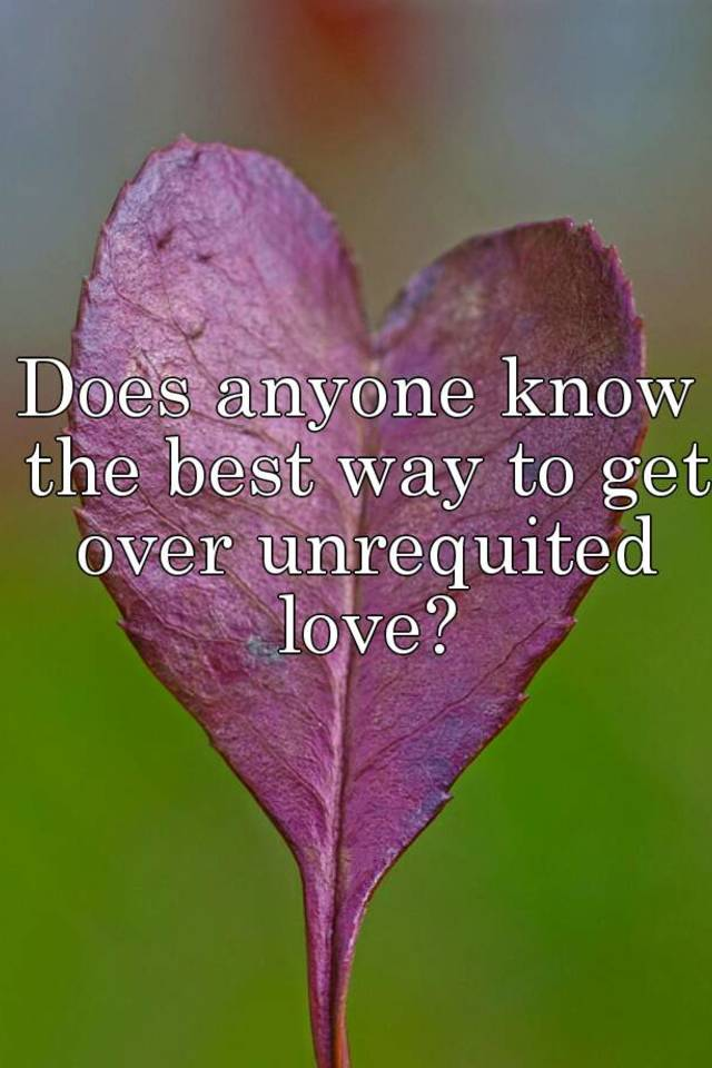 How Over Get Unrequited Love It To