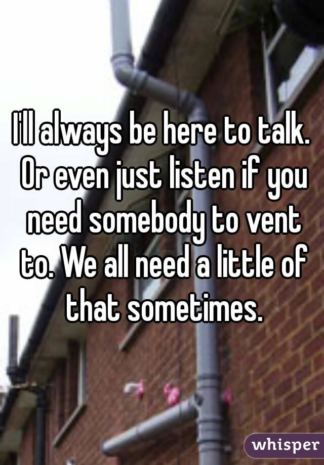 I'll always be here to talk. Or even just listen if you need somebody to vent to. We all need a little of that sometimes.