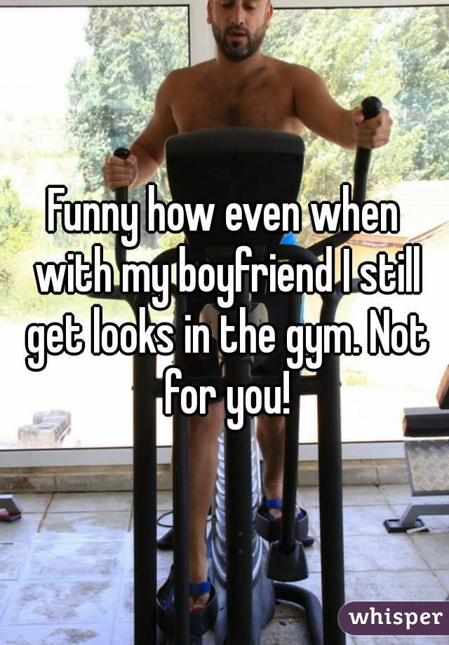 Funny how even when with my boyfriend I still get looks in the gym. Not for you!