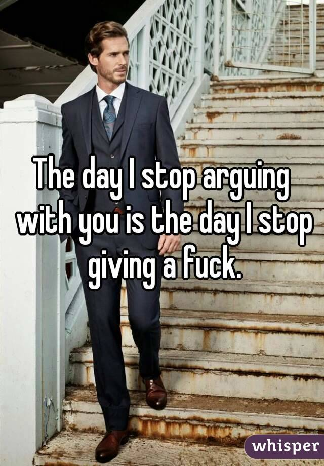 The day I stop arguing with you is the day I stop giving a fuck.