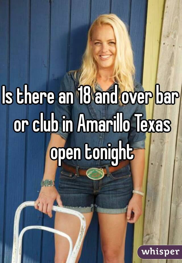 Is there an 18 and over bar or club in Amarillo Texas open tonight