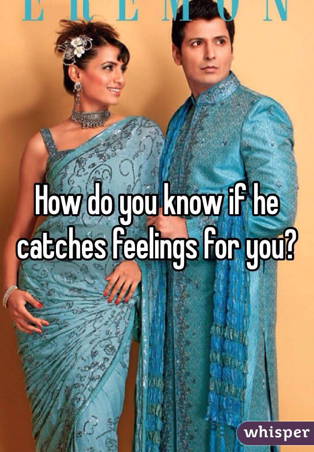 How do you know if he catches feelings for you?