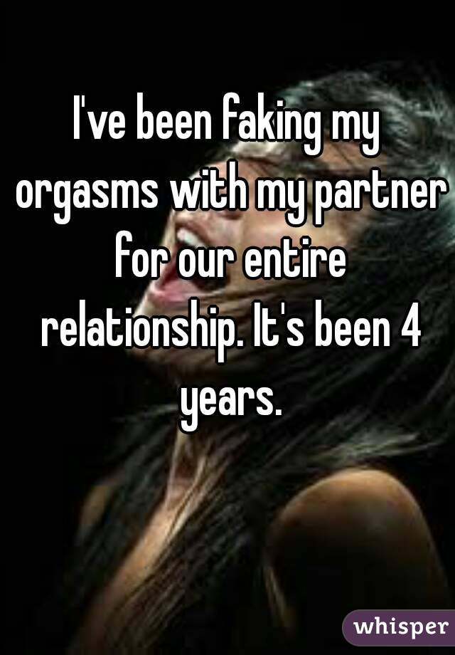 I've been faking my orgasms with my partner for our entire relationship. It's been 4 years.