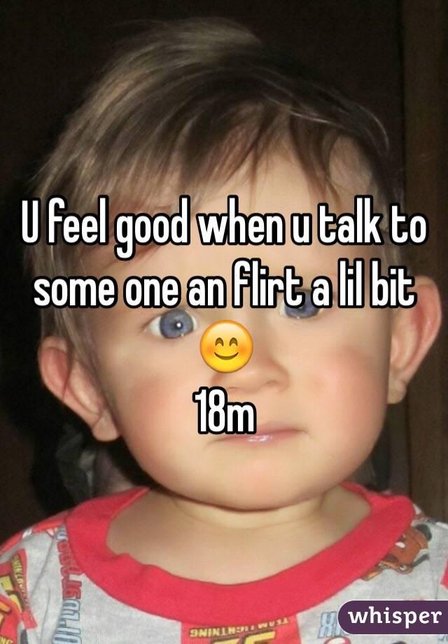 U feel good when u talk to some one an flirt a lil bit 😊 18m
