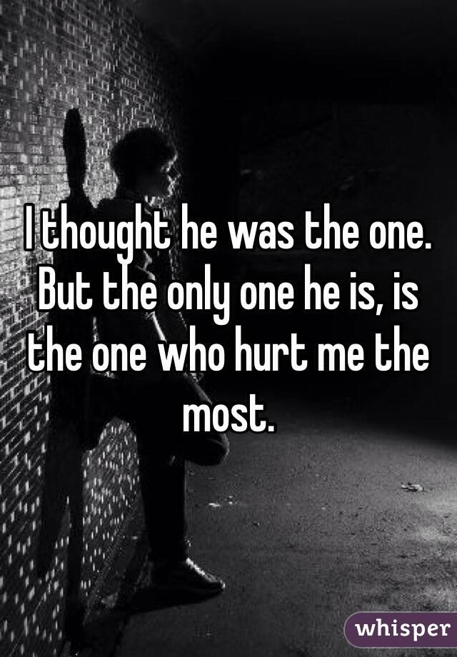 I thought he was the one. But the only one he is, is the one who hurt me the most.