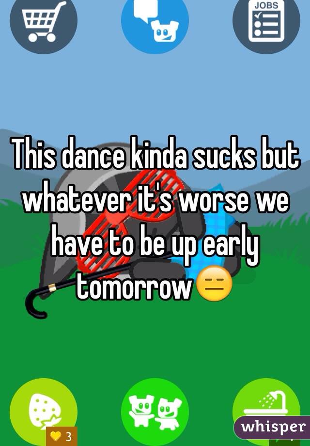 This dance kinda sucks but whatever it's worse we have to be up early tomorrow😑