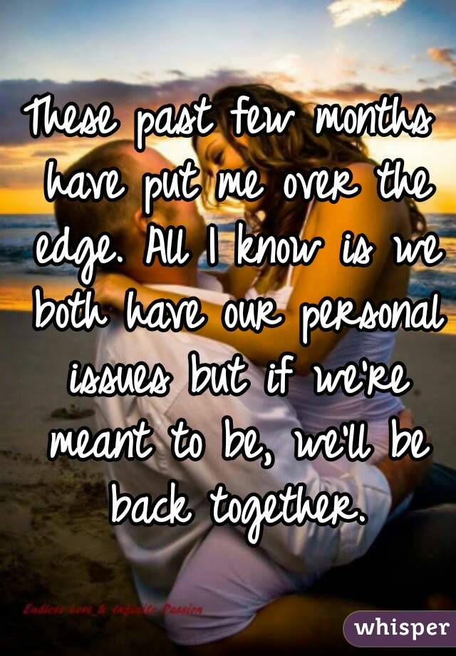 These past few months have put me over the edge. All I know is we both have our personal issues but if we're meant to be, we'll be back together.