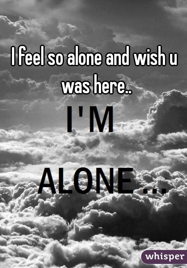 I feel so alone and wish u was here..