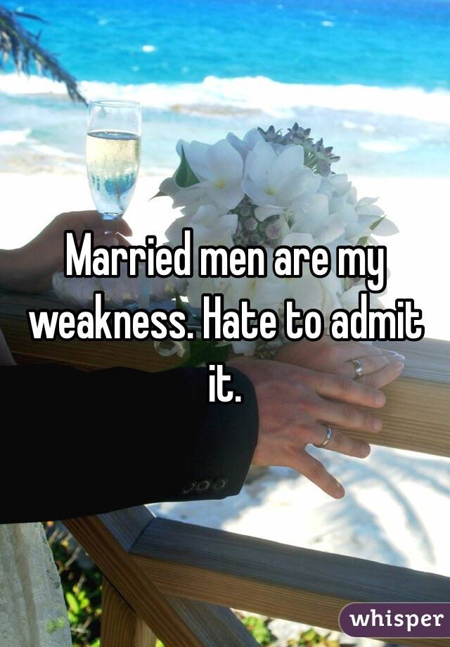 Married men are my weakness. Hate to admit it.