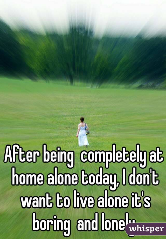 After being  completely at home alone today, I don't want to live alone it's boring  and lonely