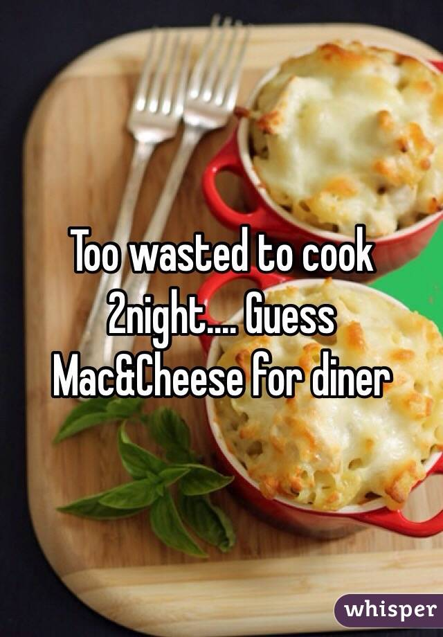 Too wasted to cook 2night.... Guess Mac&Cheese for diner