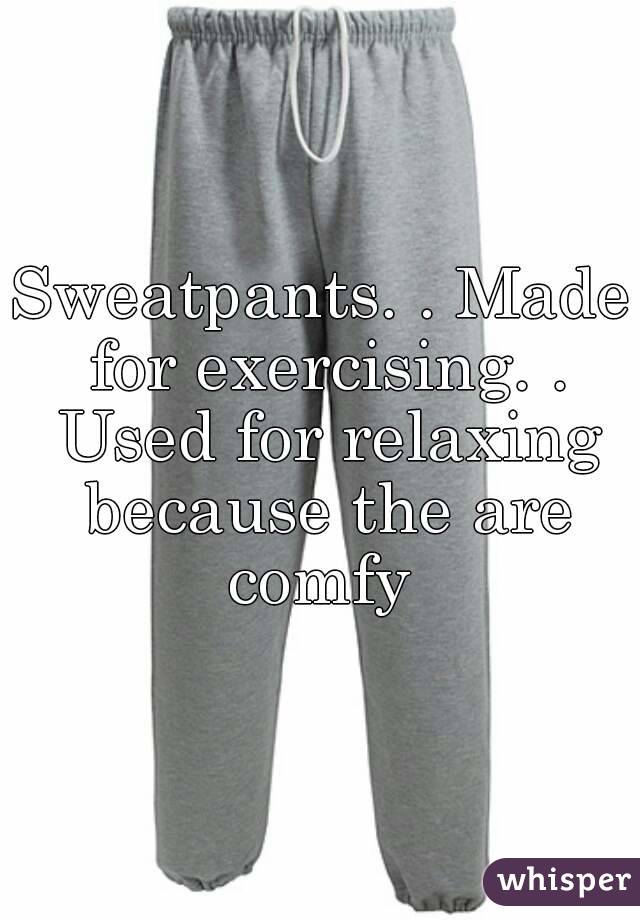 Sweatpants. . Made for exercising. . Used for relaxing because the are comfy