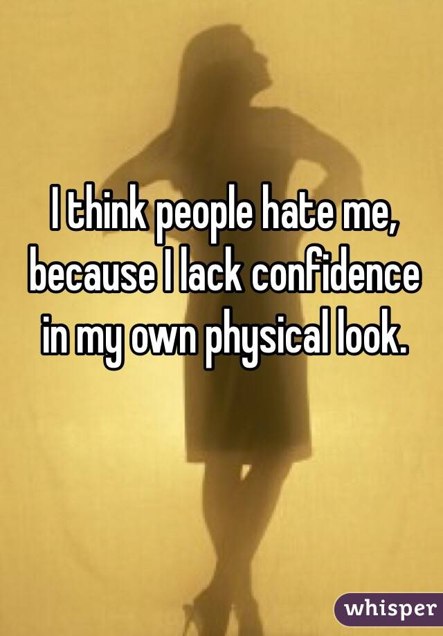 I think people hate me, because I lack confidence in my own physical look.
