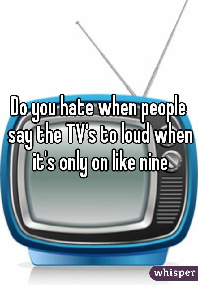 Do you hate when people say the TV's to loud when it's only on like nine