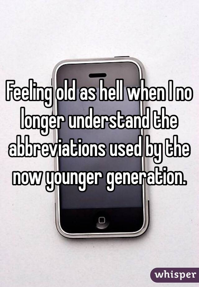 Feeling old as hell when I no longer understand the abbreviations used by the now younger generation.