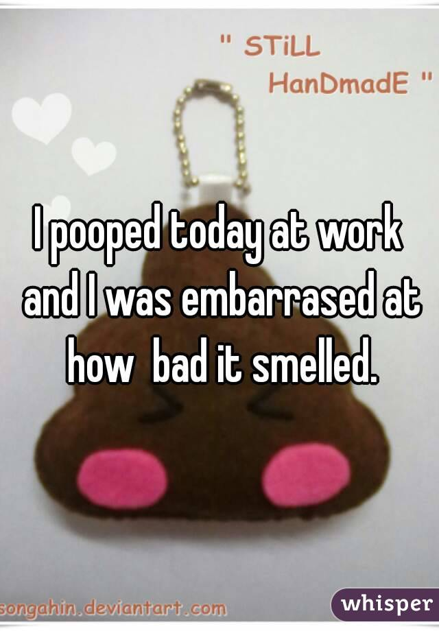 I pooped today at work and I was embarrased at how  bad it smelled.