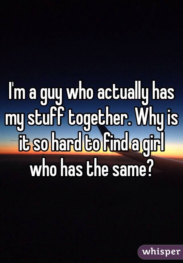 I'm a guy who actually has my stuff together. Why is it so hard to find a girl who has the same?