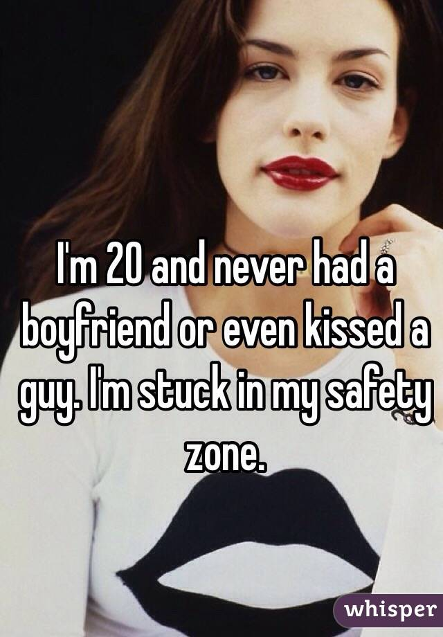 I'm 20 and never had a boyfriend or even kissed a guy. I'm stuck in my safety zone.