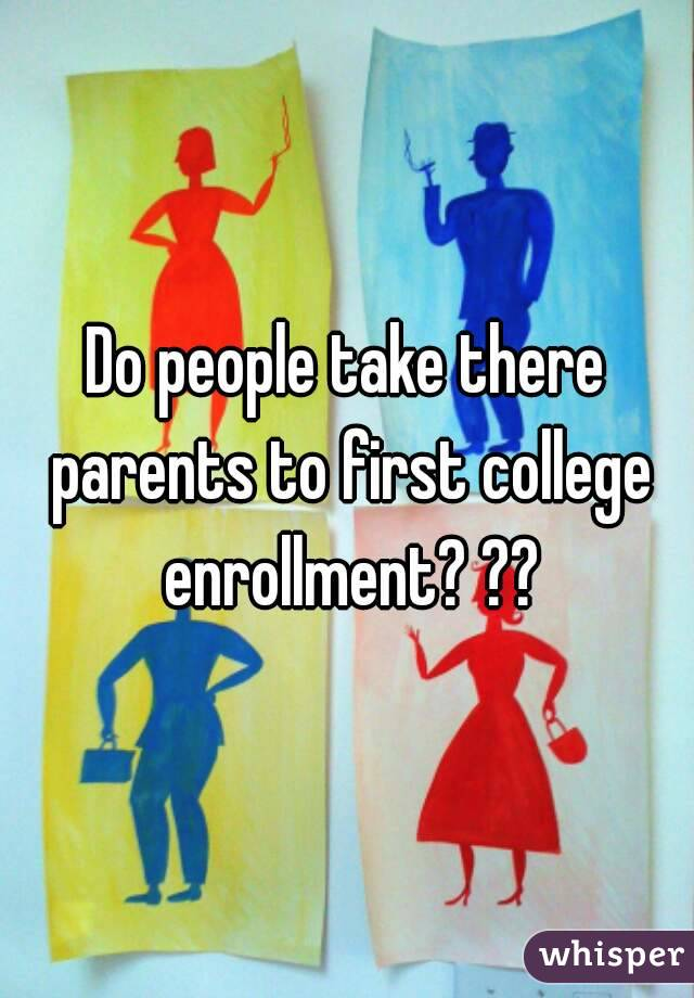 Do people take there parents to first college enrollment? ??