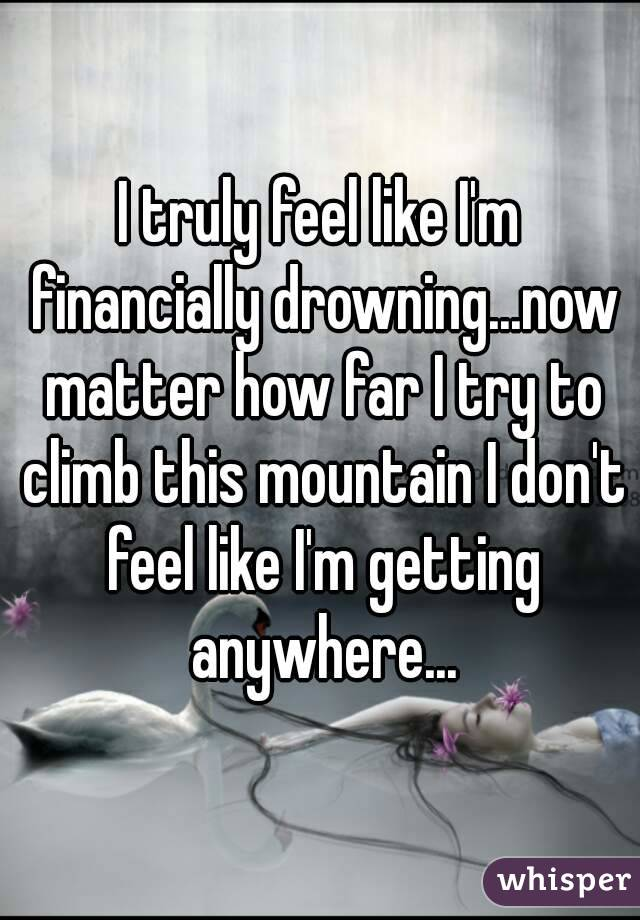 I truly feel like I'm financially drowning...now matter how far I try to climb this mountain I don't feel like I'm getting anywhere...