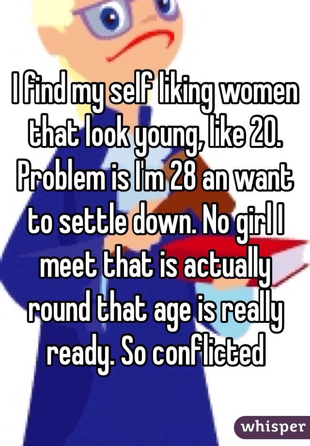 I find my self liking women that look young, like 20. Problem is I'm 28 an want to settle down. No girl I meet that is actually round that age is really ready. So conflicted