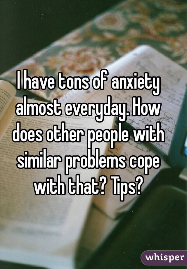 I have tons of anxiety almost everyday. How does other people with similar problems cope with that? Tips?