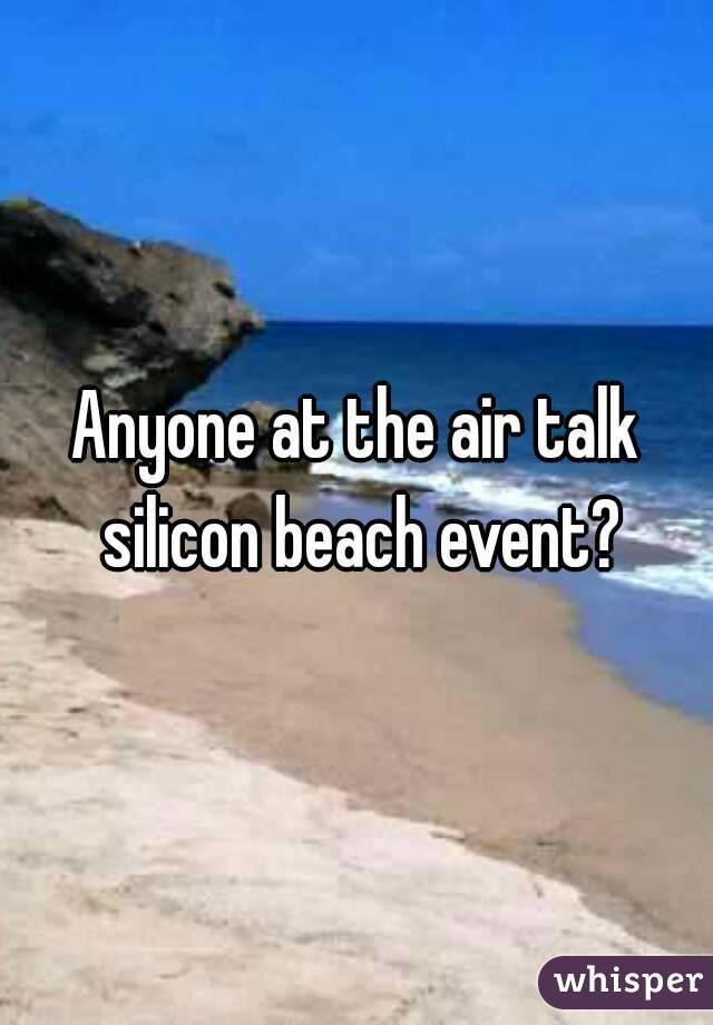 Anyone at the air talk silicon beach event?