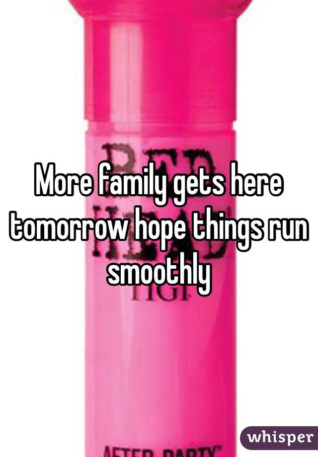 More family gets here tomorrow hope things run smoothly